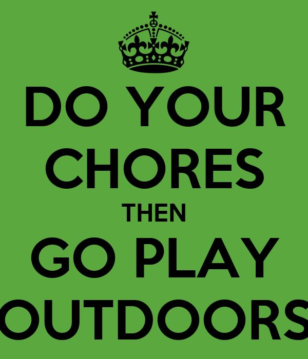 DO YOUR CHORES THEN GO PLAY OUTDOORS