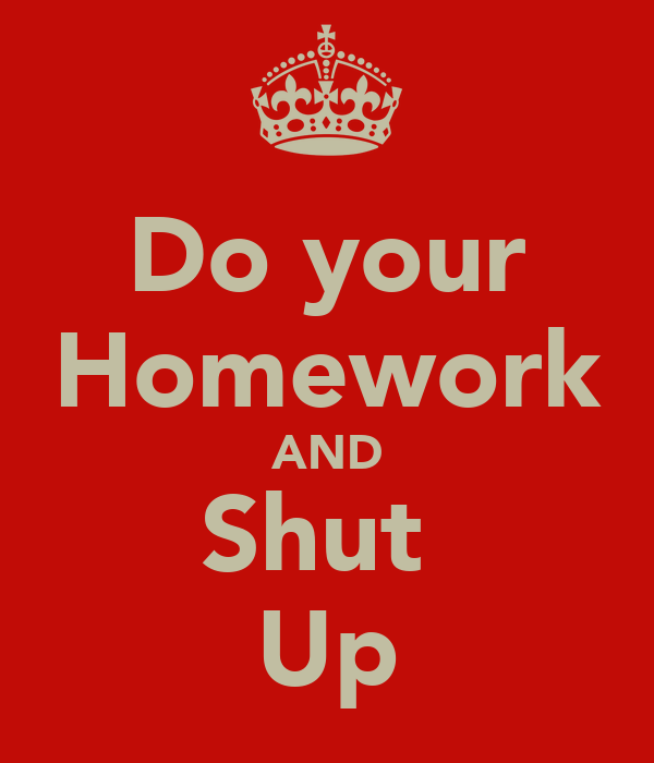 Do your Homework AND Shut  Up