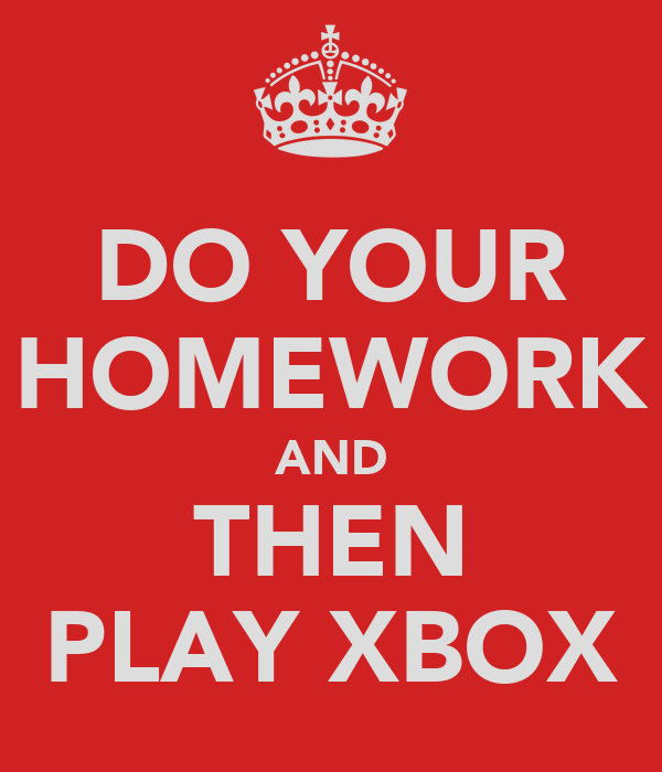DO YOUR HOMEWORK AND THEN PLAY XBOX