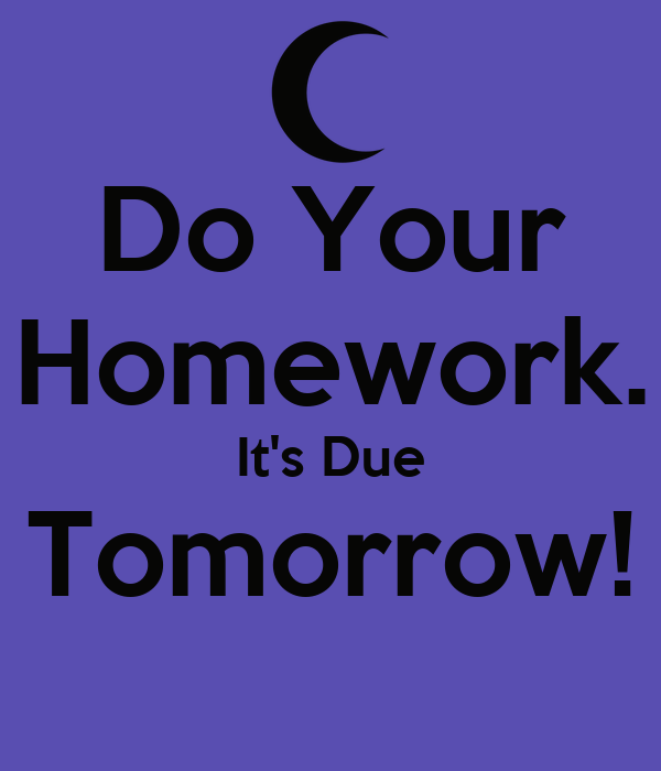 Do Your Homework. It's Due Tomorrow!