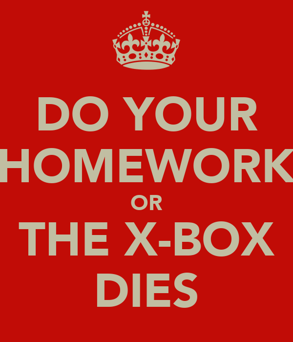 DO YOUR HOMEWORK OR THE X-BOX DIES