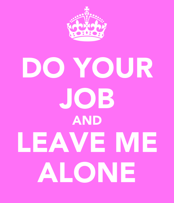 DO YOUR JOB AND LEAVE ME ALONE