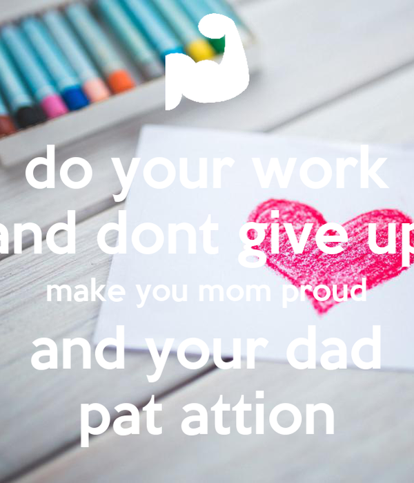 do your work and dont give up make you mom proud and your dad pat attion