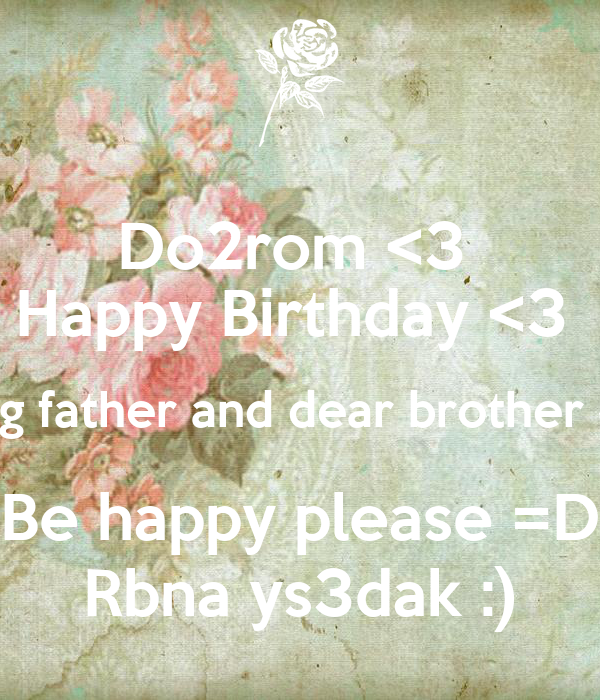 Do2rom <3  Happy Birthday <3  Young father and dear brother ^_^ Be happy please =D Rbna ys3dak :)