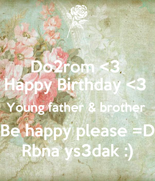 Do2rom <3  Happy Birthday <3  Young father & brother  Be happy please =D Rbna ys3dak :)