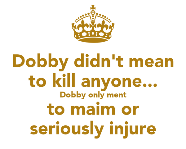 Dobby didn't mean to kill anyone... Dobby only ment to maim or seriously injure