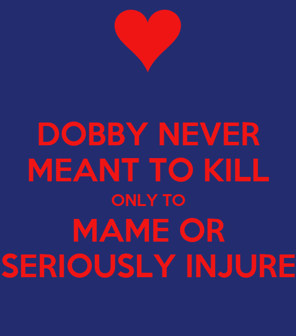 DOBBY NEVER MEANT TO KILL ONLY TO MAME OR SERIOUSLY INJURE