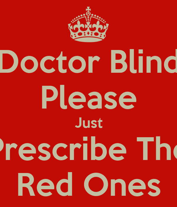 Doctor Blind Please Just Prescribe The Red Ones