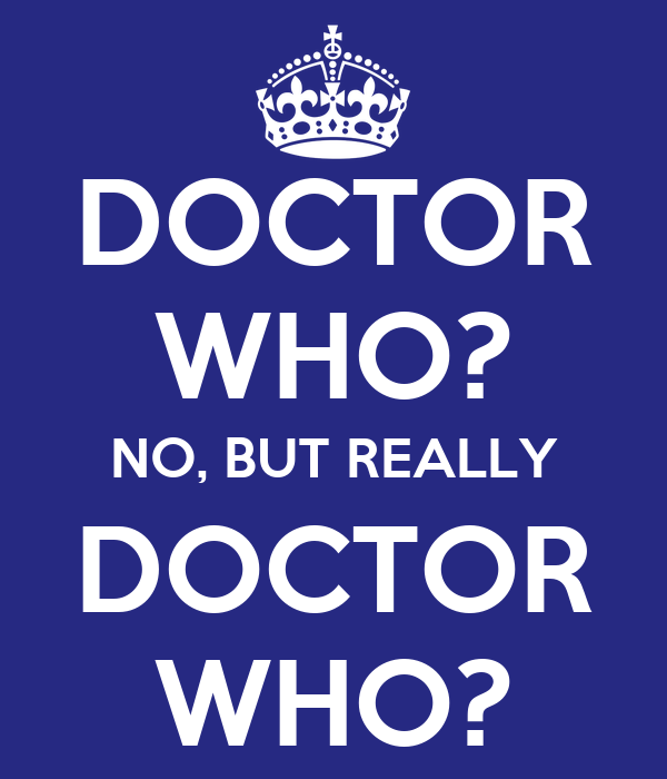 DOCTOR WHO? NO, BUT REALLY DOCTOR WHO?