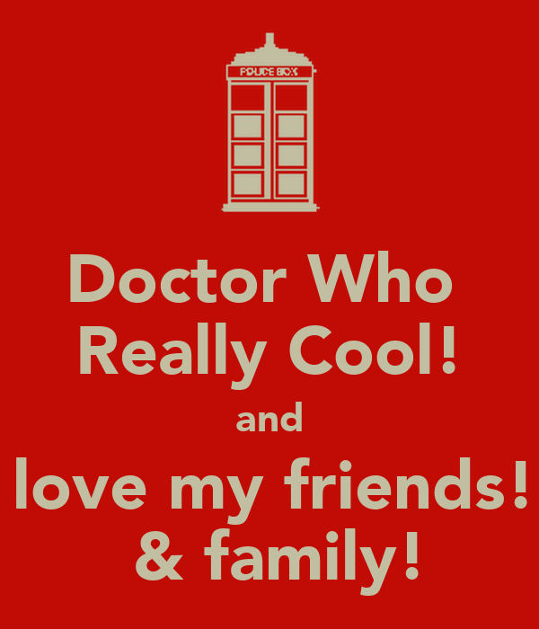 Doctor Who  Really Cool! and i love my friends!!  & family!