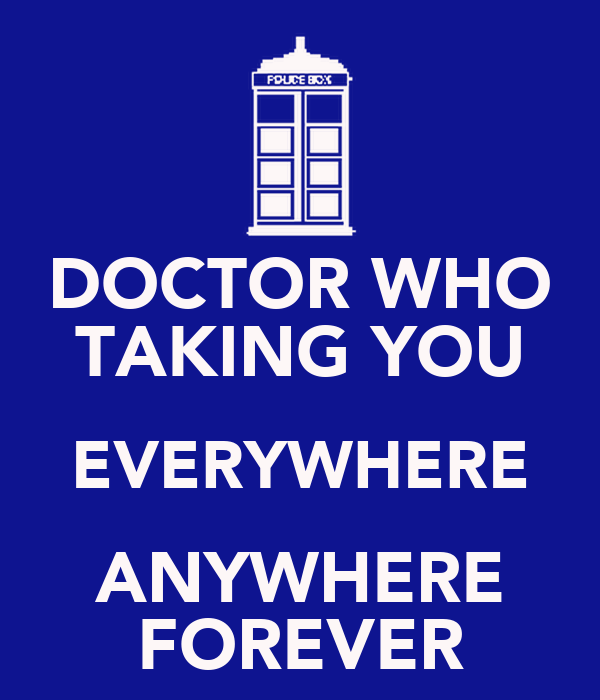 DOCTOR WHO TAKING YOU EVERYWHERE ANYWHERE FOREVER