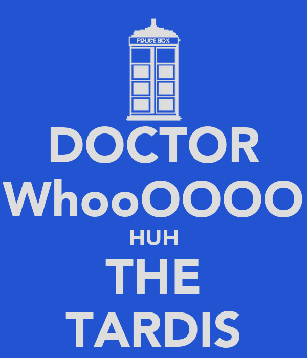 DOCTOR WhooOOOO HUH THE TARDIS