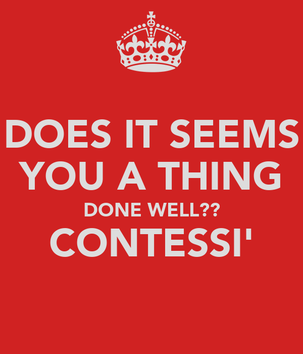 DOES IT SEEMS YOU A THING DONE WELL?? CONTESSI'