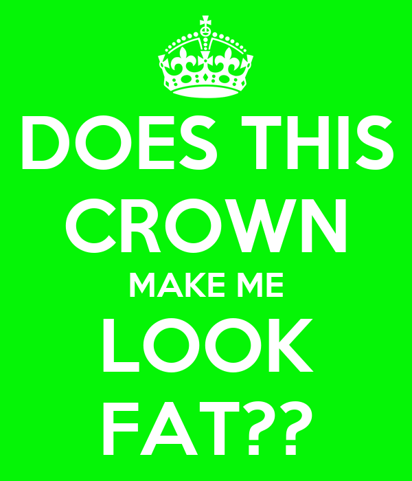 DOES THIS CROWN MAKE ME LOOK FAT??