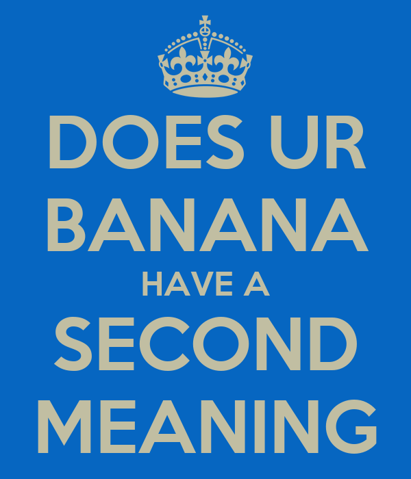 DOES UR BANANA HAVE A SECOND MEANING