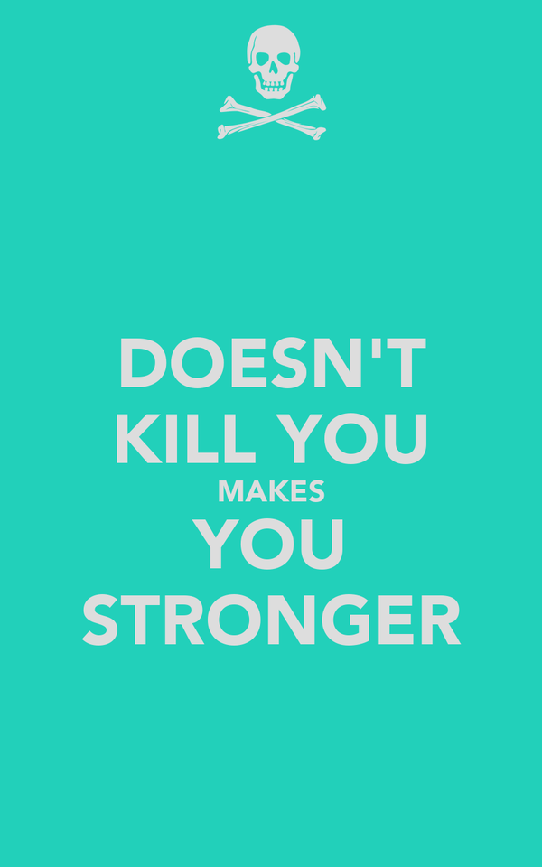 DOESN'T KILL YOU MAKES YOU STRONGER