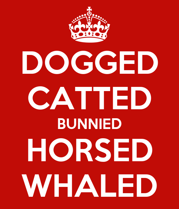 DOGGED CATTED BUNNIED HORSED WHALED