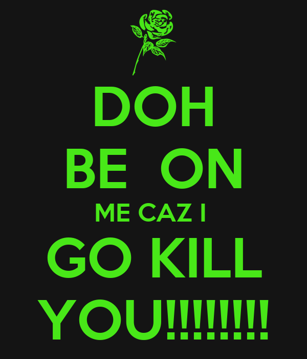 DOH BE  ON ME CAZ I  GO KILL YOU!!!!!!!!