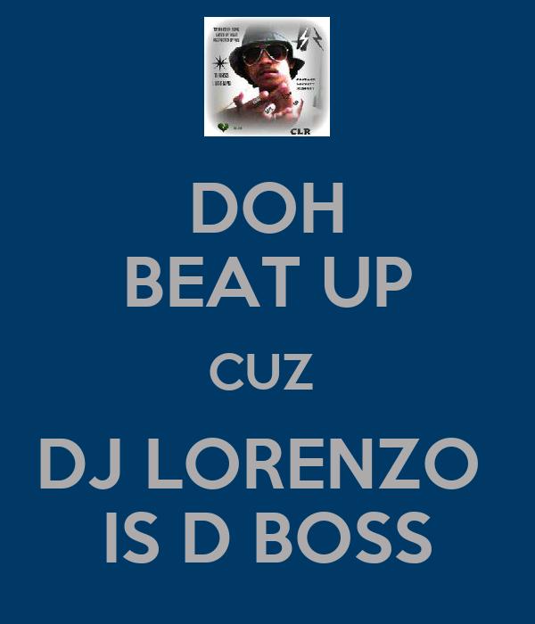 DOH  BEAT UP  CUZ  DJ LORENZO  IS D BOSS
