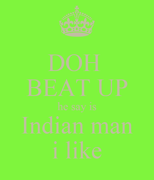 DOH  BEAT UP he say is Indian man i like
