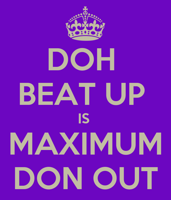 DOH  BEAT UP  IS  MAXIMUM DON OUT