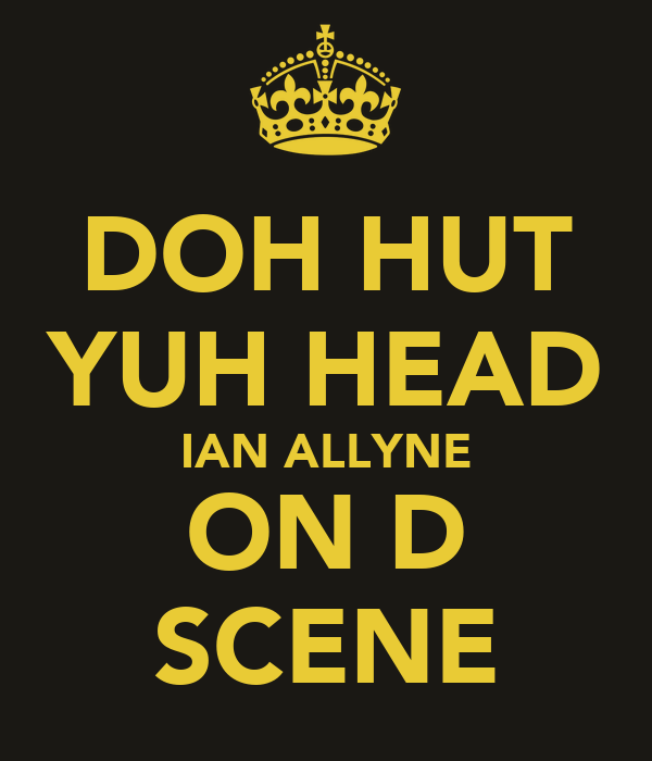 DOH HUT YUH HEAD IAN ALLYNE ON D SCENE