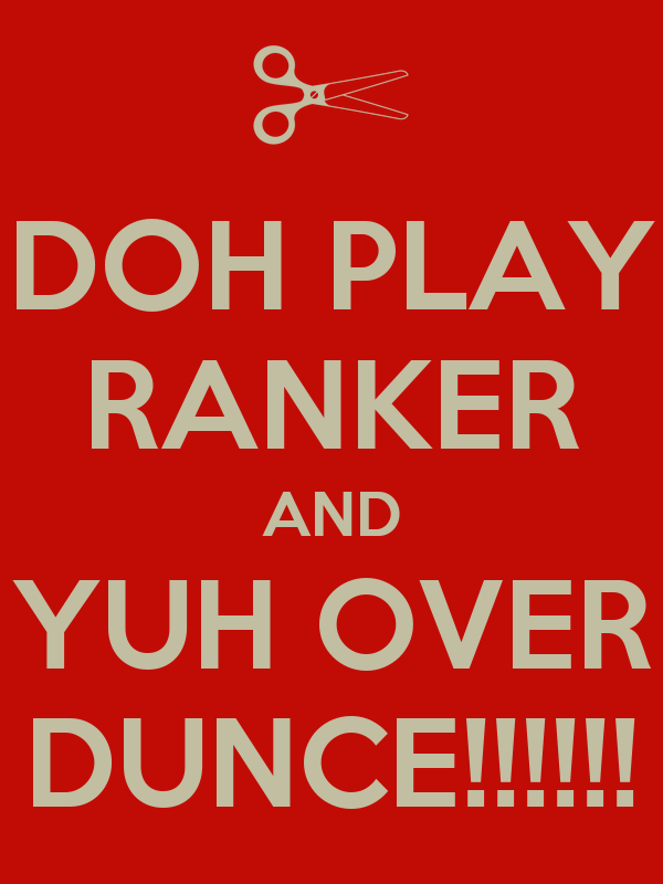 DOH PLAY RANKER AND YUH OVER DUNCE!!!!!!