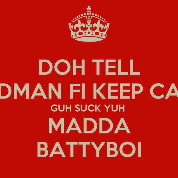 DOH TELL BADMAN FI KEEP CALM GUH SUCK YUH  MADDA BATTYBOI