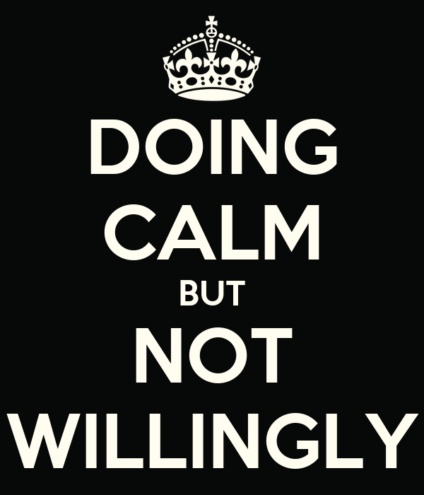 DOING CALM BUT NOT WILLINGLY