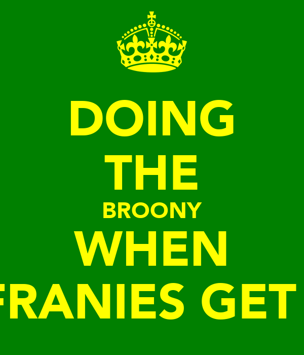 DOING THE BROONY WHEN THE FRANIES GET BEAT