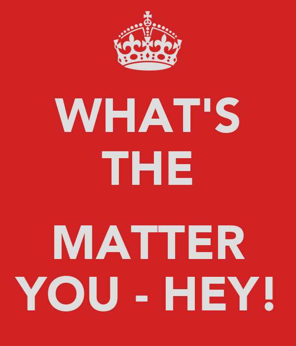WHAT'S THE  MATTER YOU - HEY!