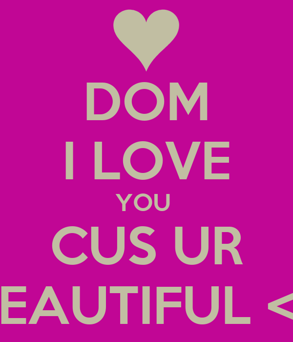 DOM I LOVE YOU  CUS UR BEAUTIFUL <£