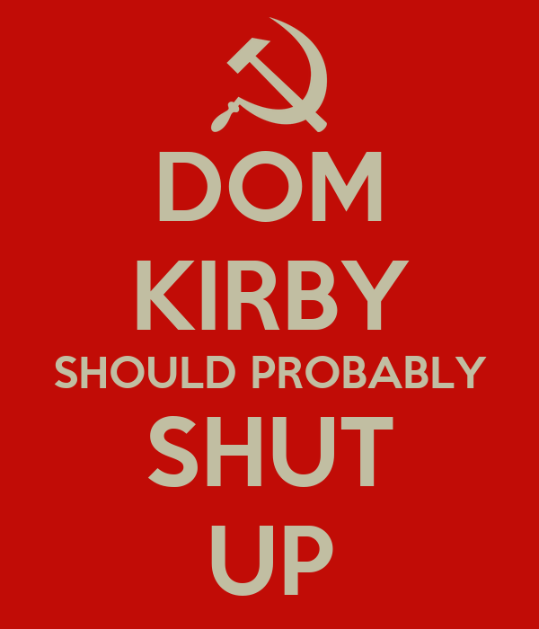 DOM KIRBY SHOULD PROBABLY SHUT UP