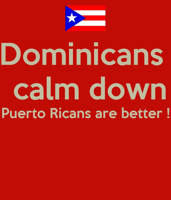 Dominicans   calm down Puerto Ricans are better !