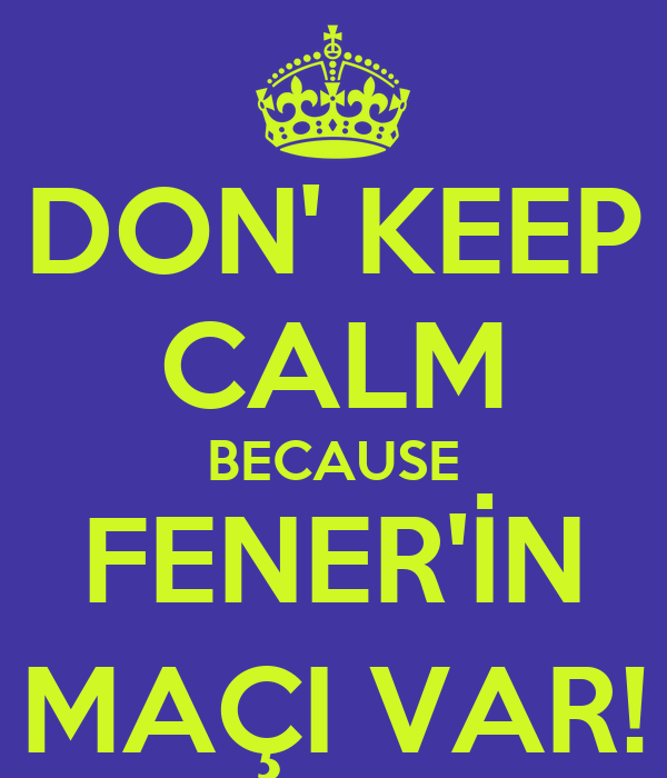 DON' KEEP CALM BECAUSE FENER'İN MAÇI VAR!