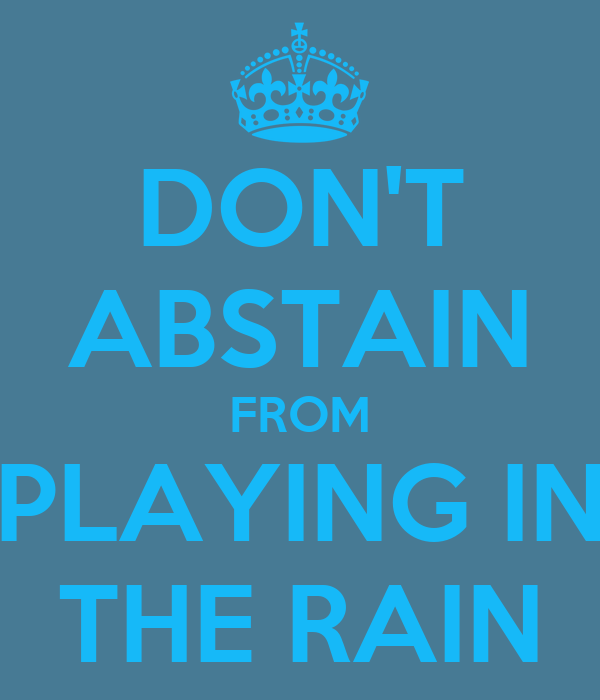 DON'T ABSTAIN FROM PLAYING IN THE RAIN