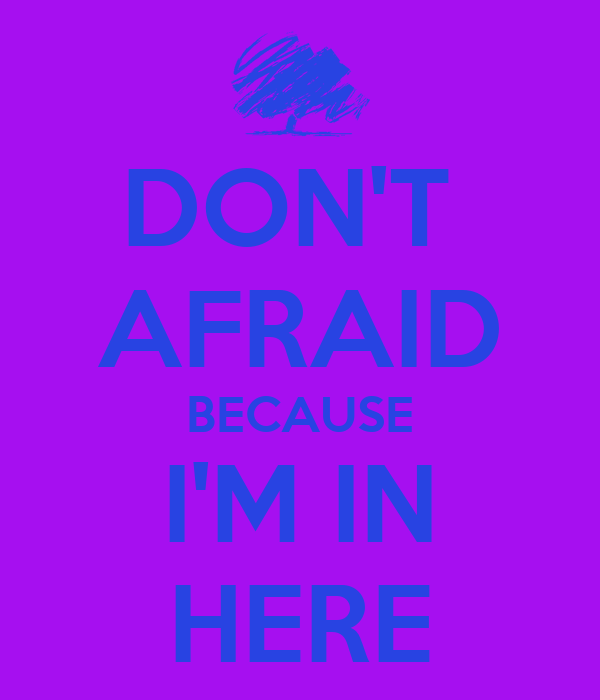 DON'T  AFRAID BECAUSE I'M IN HERE