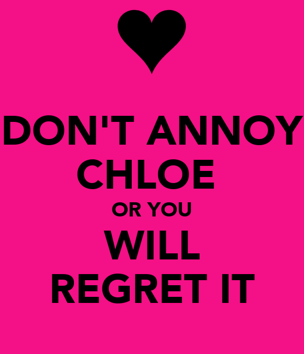 DON'T ANNOY CHLOE  OR YOU WILL REGRET IT