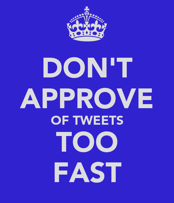 DON'T APPROVE OF TWEETS TOO FAST