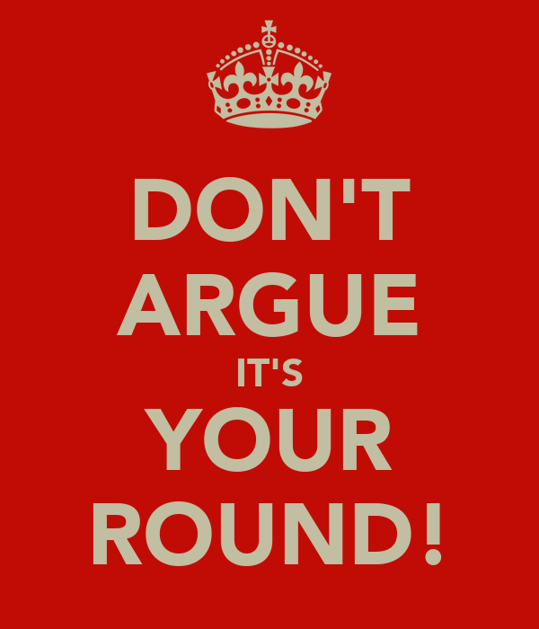 DON'T ARGUE IT'S YOUR ROUND!