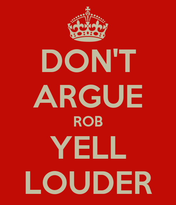 DON'T ARGUE ROB YELL LOUDER
