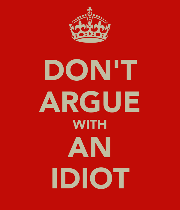 DON'T ARGUE WITH AN IDIOT