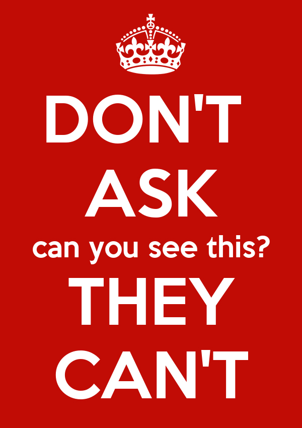DON'T  ASK can you see this? THEY CAN'T
