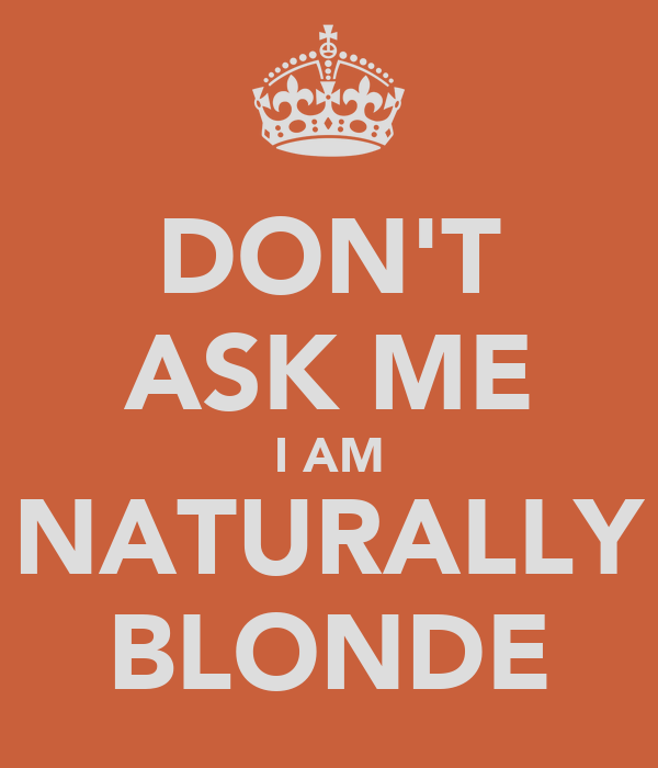DON'T ASK ME I AM NATURALLY BLONDE