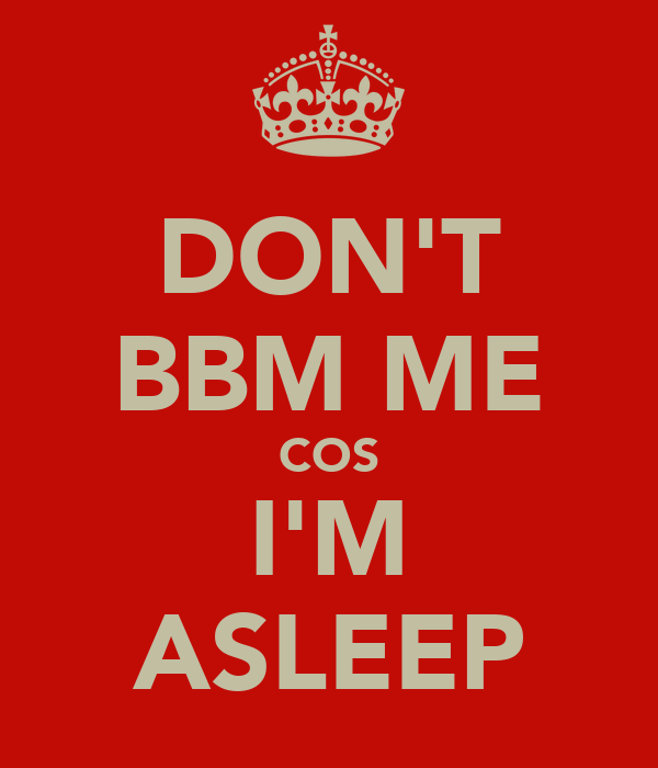 DON'T BBM ME COS I'M ASLEEP