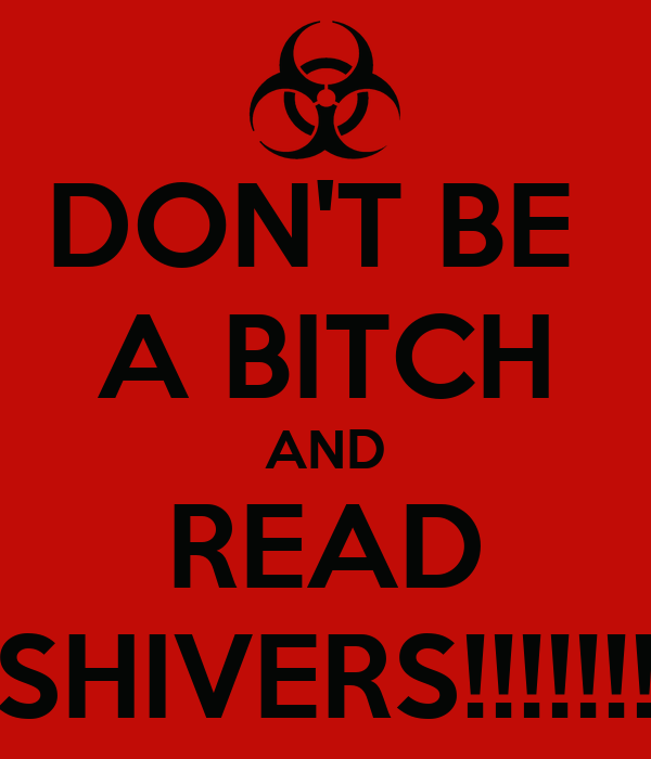 DON'T BE  A BITCH AND READ SHIVERS!!!!!!!