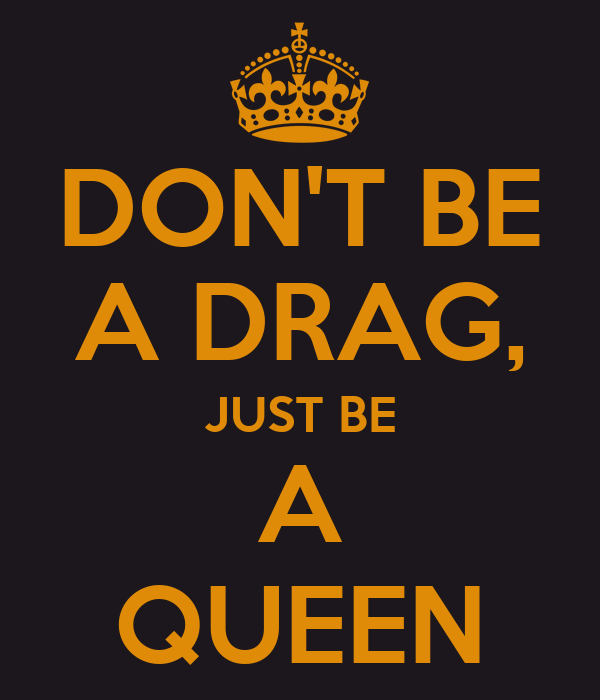 DON'T BE A DRAG, JUST BE A QUEEN