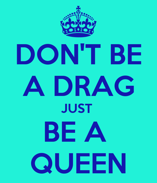 DON'T BE A DRAG JUST  BE A  QUEEN
