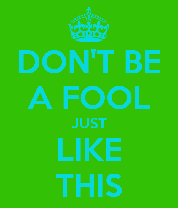 DON'T BE A FOOL JUST LIKE THIS
