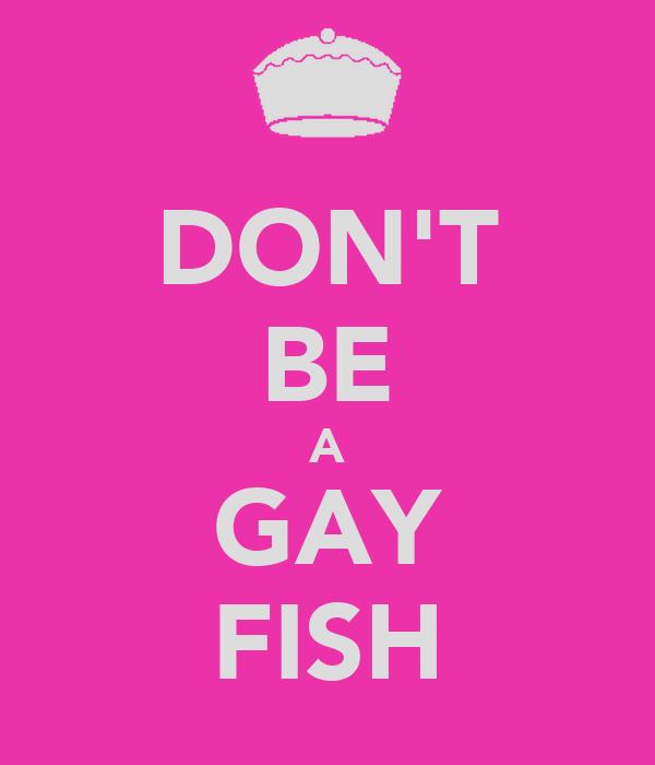 DON'T BE A GAY FISH